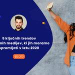 5 ključnih trendov socialnih medijev, ki jih moramo spremljati v letu 2020